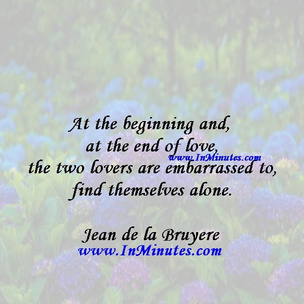 At the beginning and at the end of love, the two lovers are embarrassed to find themselves alone.Jean de la Bruyere