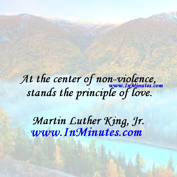 At the center of non-violence stands the principle of love.Martin Luther King, Jr.