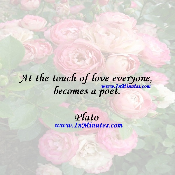 At the touch of love everyone becomes a poet.Plato