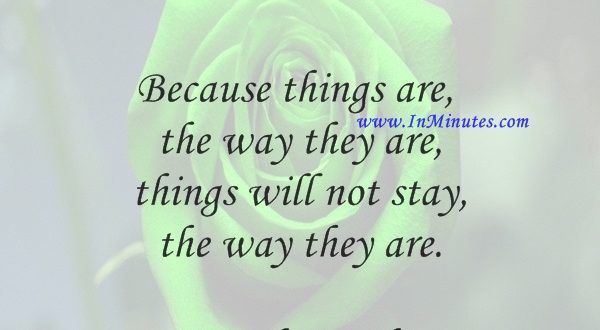 Because things are the way they are, things will not stay the way they are.Bertolt Brecht