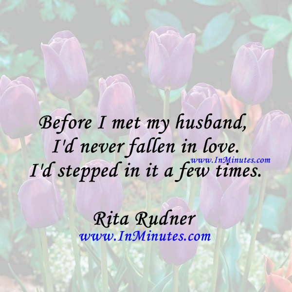 Before I met my husband, I'd never fallen in love. I'd stepped in it a few times.Rita Rudner