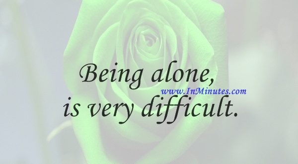 Being alone is very difficult.Yoko Ono