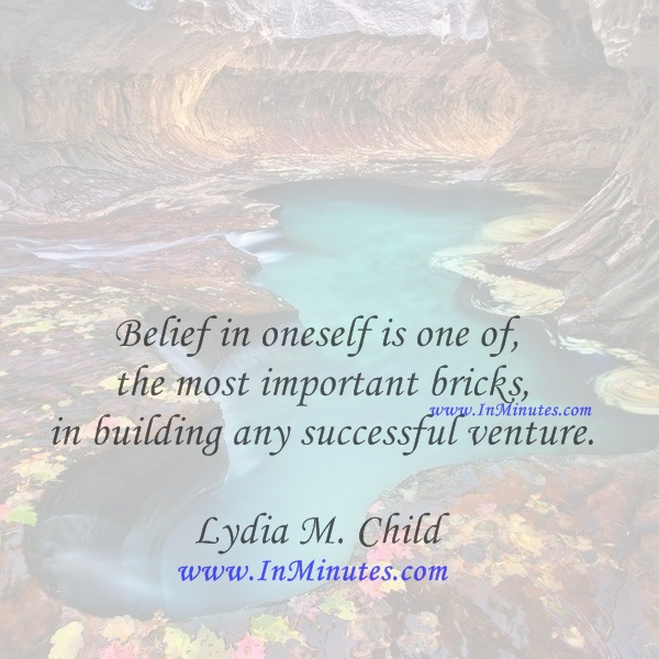 Belief in oneself is one of the most important bricks in building any successful venture.Lydia M. Child