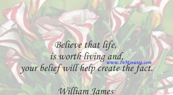 Believe that life is worth living and your belief will help create the fact.William James