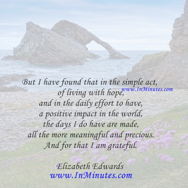 But I have found that in the simple act of living with hope, and in the daily effort to have a positive impact in the world, the days I do have are made all the more meaningful and precious. And for that I am grateful.Elizabeth Edwards