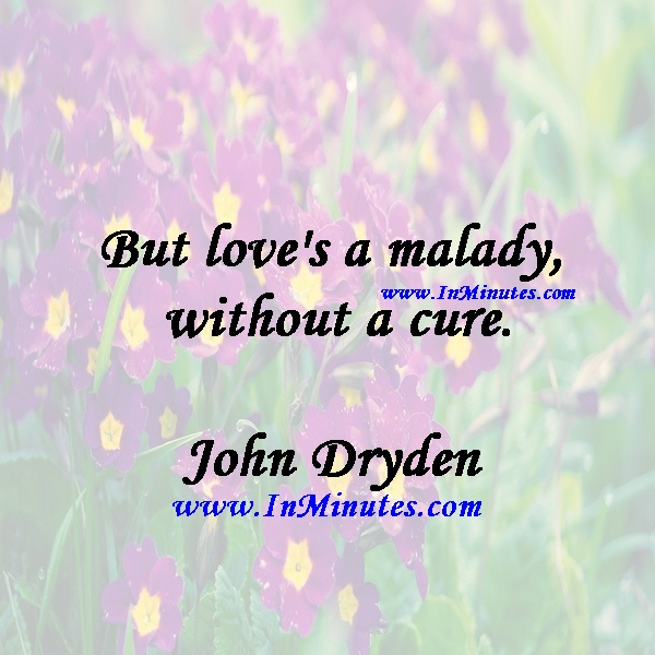 But love's a malady without a cure.John Dryden