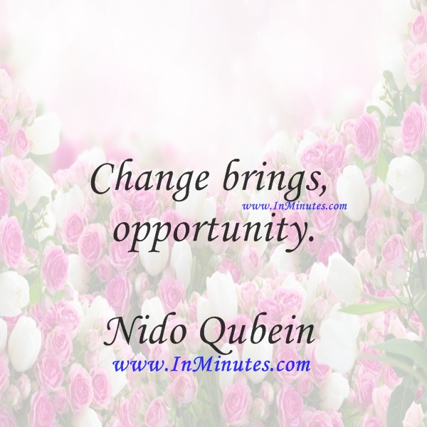 Change brings opportunity.Nido Qubein