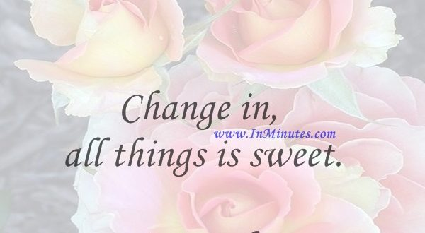 Change in all things is sweet.Aristotle