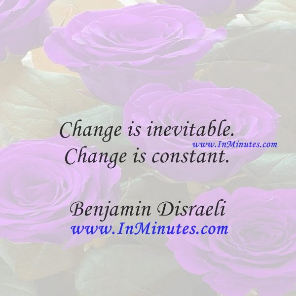 Change is inevitable. Change is constant.Benjamin Disraeli