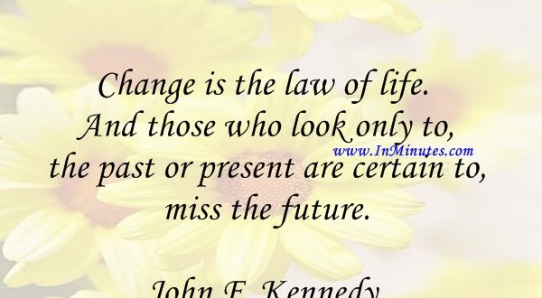Change is the law of life. And those who look only to the past or present are certain to miss the future.John F. Kennedy