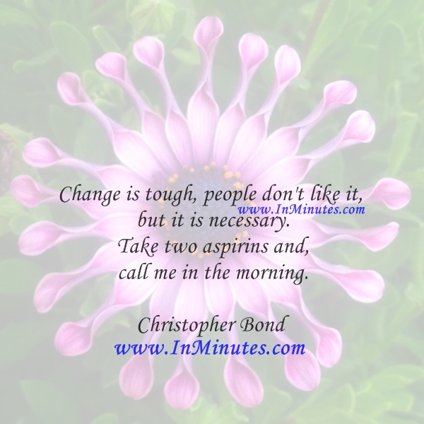 Change is tough, people don't like it, but it is necessary. Take two aspirins and call me in the morning.Christopher Bond