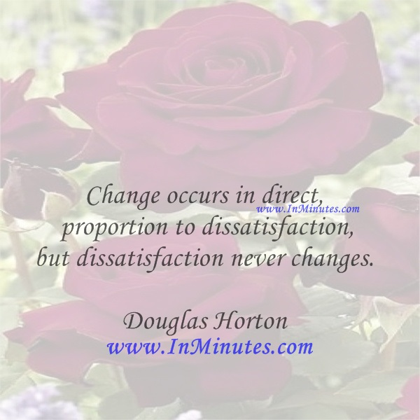 Change occurs in direct proportion to dissatisfaction, but dissatisfaction never changes.Douglas Horton