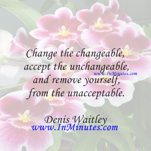 Change the changeable, accept the unchangeable, and remove yourself from the unacceptable.Denis Waitley