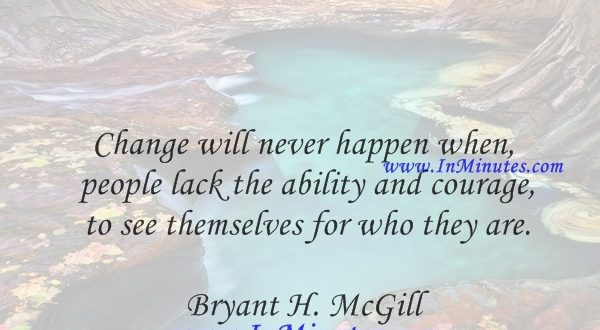 Change will never happen when people lack the ability and courage to see themselves for who they are.Bryant H. McGill