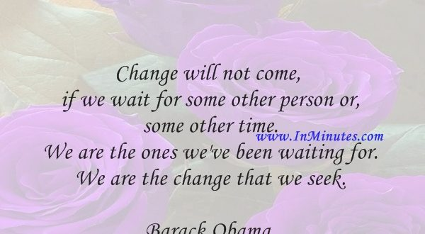 Change will not come if we wait for some other person or some other time. We are the ones we've been waiting for. We are the change that we seek.Barack Obama