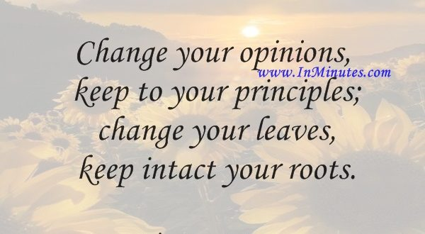 Change your opinions, keep to your principles; change your leaves, keep intact your roots.Victor Hugo