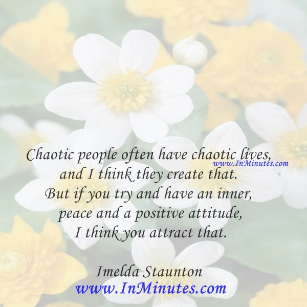 Chaotic people often have chaotic lives, and I think they create that. But if you try and have an inner peace and a positive attitude, I think you attract that.Imelda Staunton