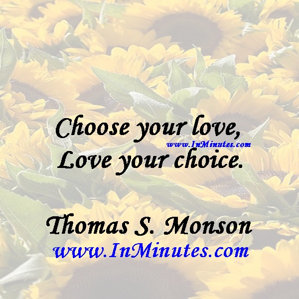 Choose your love, Love your choice.Thomas S. Monson