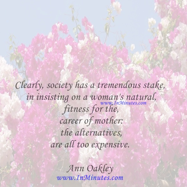 Clearly, society has a tremendous stake in insisting on a woman's natural fitness for the career of mother the alternatives are all too expensive.Ann Oakley