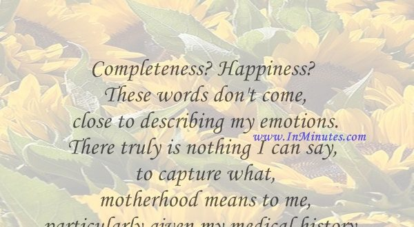 Completeness Happiness These words don't come close to describing my emotions. There truly is nothing I can say to capture what motherhood means to me, particularly given my medical history.Anita Baker