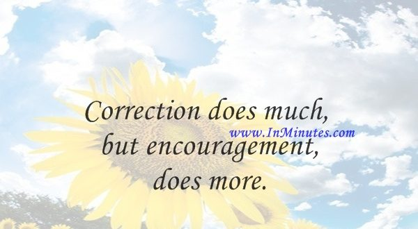 Correction does much, but encouragement does more.Johann Wolfgang von Goethe