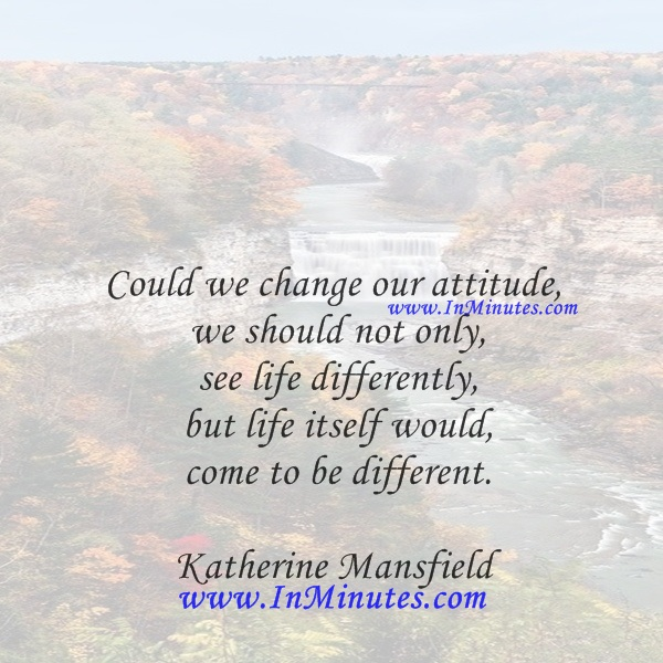 Could we change our attitude, we should not only see life differently, but life itself would come to be different.Katherine Mansfield