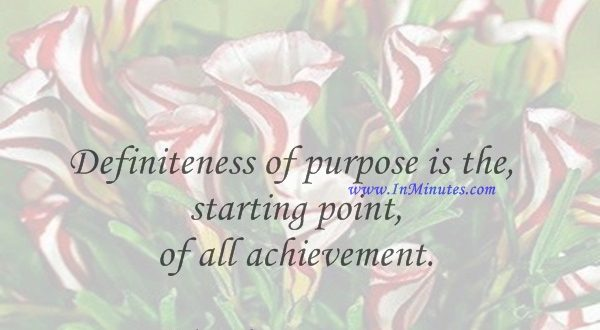 Definiteness of purpose is the starting point of all achievement.W. Clement Stone