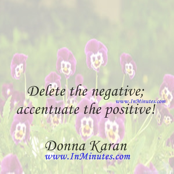 Delete the negative; accentuate the positive!Donna Karan