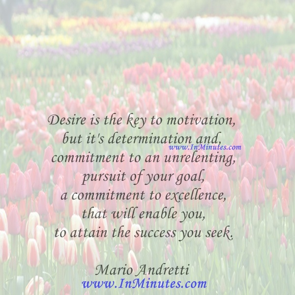 Desire is the key to motivation, but it's determination and commitment to an unrelenting pursuit of your goal - a commitment to excellence - that will enable you to attain the success you seek.Mario Andretti