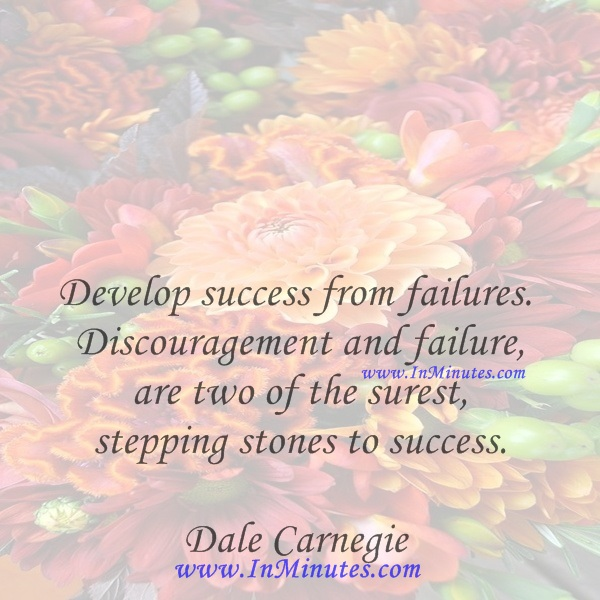 Develop success from failures. Discouragement and failure are two of the surest stepping stones to success.Dale Carnegie
