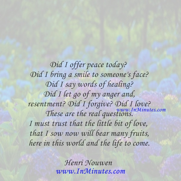 Did I offer peace today Did I bring a smile to someone's face Did I say words of healing Did I let go of my anger and resentment Did I forgive Did I love These are the real questions. I must trust that the little bit of love that I sow now will bear many fruits, here in this world and the life to come.Henri Nouwen