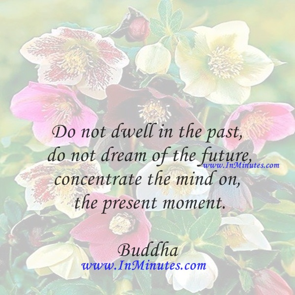 Do not dwell in the past, do not dream of the future, concentrate the mind on the present moment.Buddha