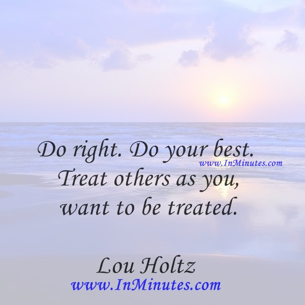 Do right. Do your best. Treat others as you want to be treated.Lou Holtz