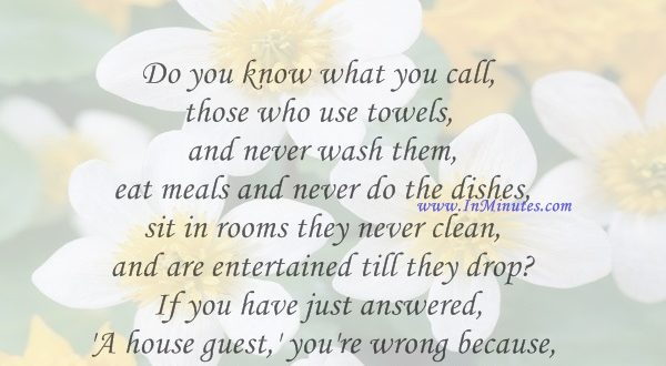 Do you know what you call those who use towels and never wash them, eat meals and never do the dishes, sit in rooms they never clean, and are entertained till they drop If you have just answered, 'A house guest,' you're wrong because I have just described my kids.Erma Bombeck