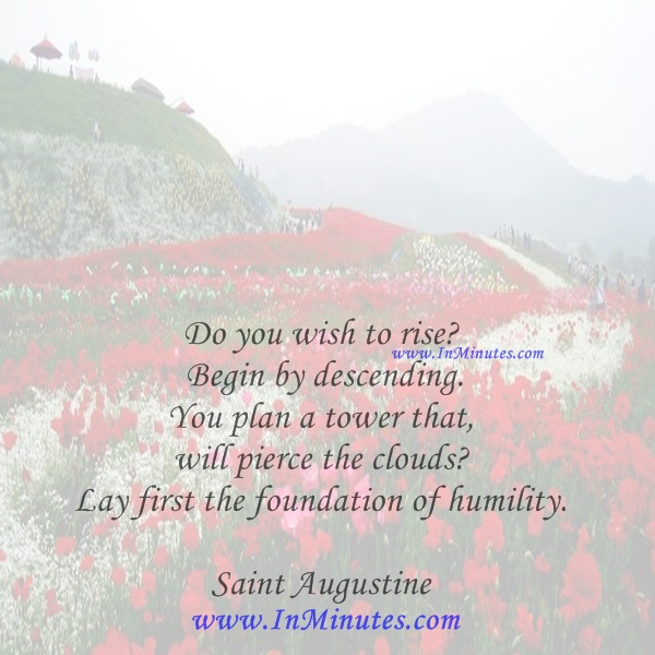 Do you wish to rise Begin by descending. You plan a tower that will pierce the clouds Lay first the foundation of humility.Saint Augustine