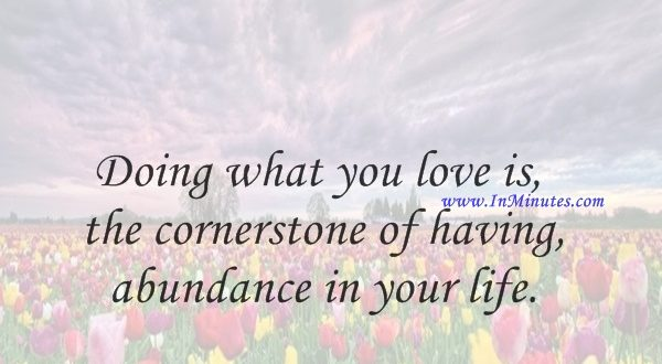 Doing what you love is the cornerstone of having abundance in your life.Wayne Dyer