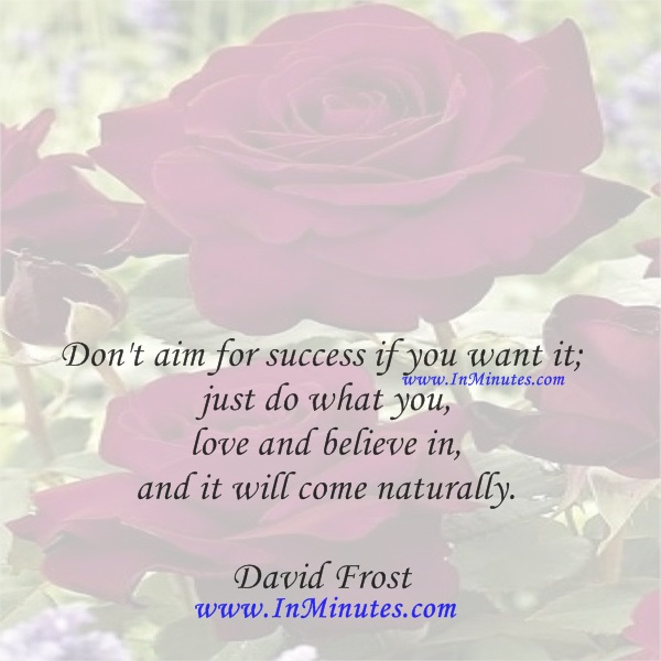 Don't aim for success if you want it; just do what you love and believe in, and it will come naturally.David Frost