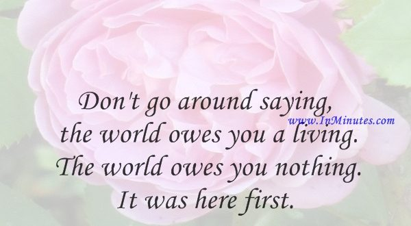 Don't go around saying the world owes you a living. The world owes you nothing. It was here first.Mark Twain