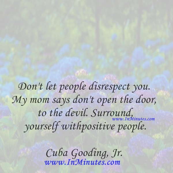 Don't let people disrespect you. My mom says don't open the door to the devil. Surround yourself with positive people.Cuba Gooding, Jr.