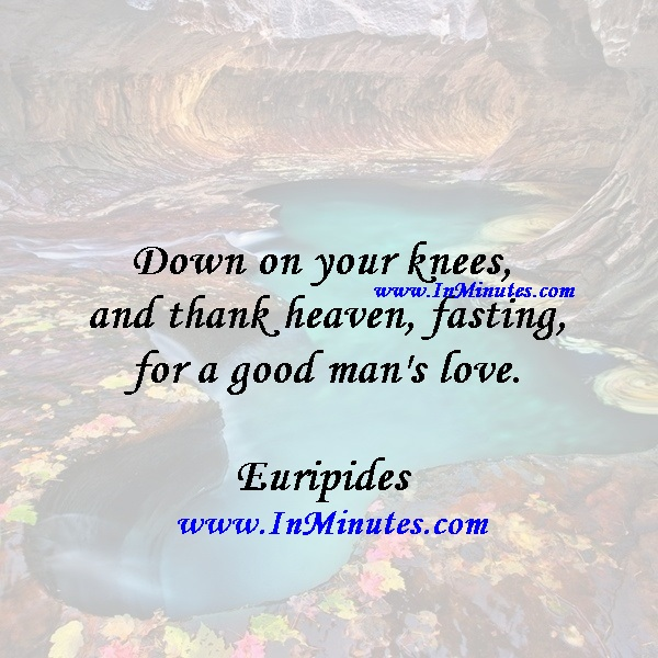 Down on your knees, and thank heaven, fasting, for a good man's love.Euripides