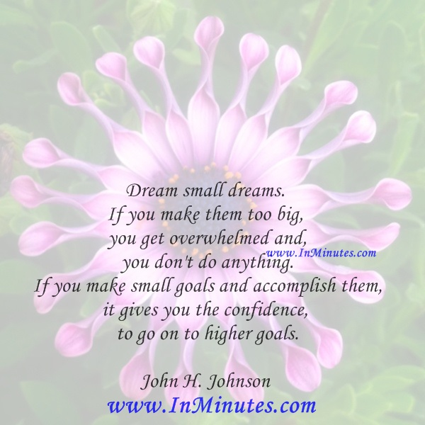 Dream small dreams. If you make them too big, you get overwhelmed and you don't do anything. If you make small goals and accomplish them, it gives you the confidence to go on to higher goals.John H. Johnson