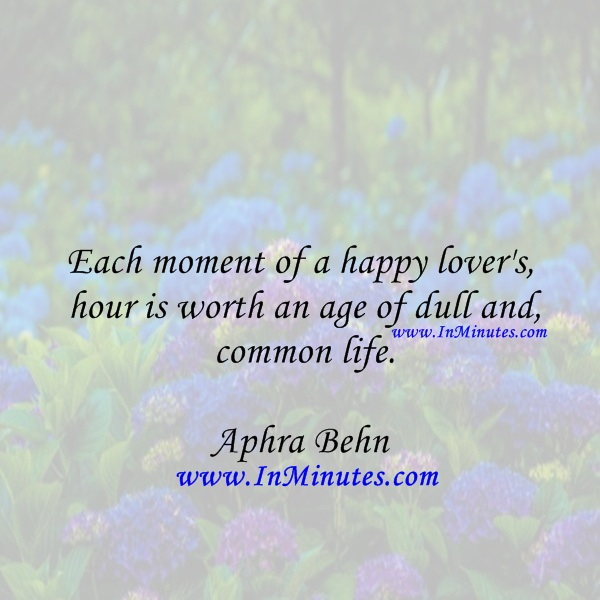 Each moment of a happy lover's hour is worth an age of dull and common life.Aphra Behn