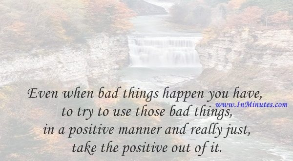Even when bad things happen you have to try to use those bad things in a positive manner and really just take the positive out of it.Natalie du Toit