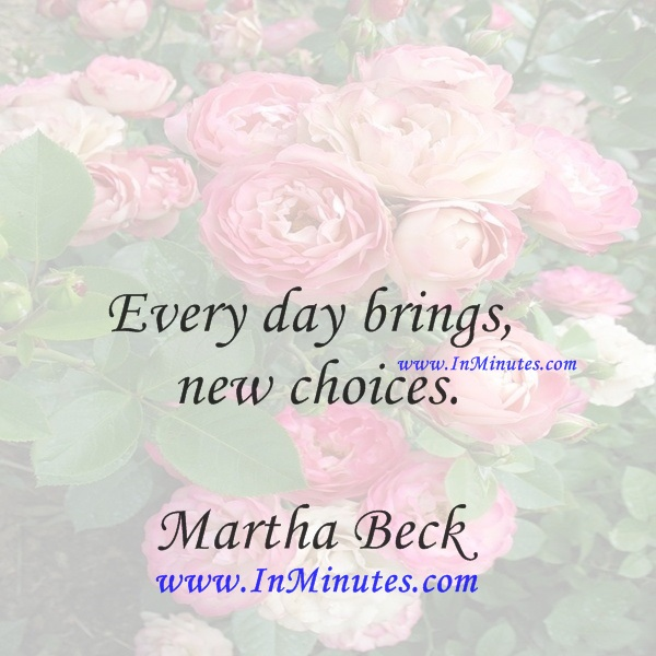 Every day brings new choices.Martha Beck
