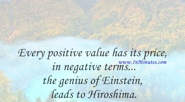Every positive value has its price in negative terms... the genius of Einstein leads to Hiroshima.Pablo Picasso