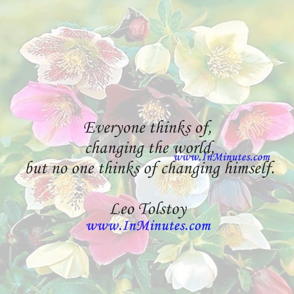 Everyone thinks of changing the world, but no one thinks of changing himself.Leo Tolstoy