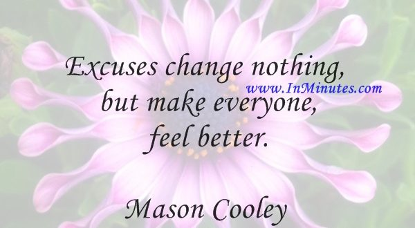 Excuses change nothing, but make everyone feel better.Mason Cooley