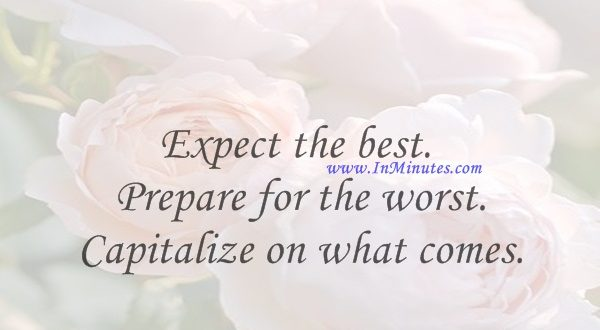 Expect the best. Prepare for the worst. Capitalize on what comes.Zig Ziglar