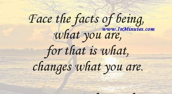 Face the facts of being what you are, for that is what changes what you are.Soren Kierkegaard
