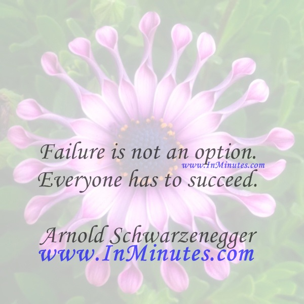 Failure is not an option. Everyone has to succeed.Arnold Schwarzenegger